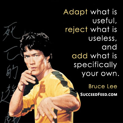 Adapt, reject, add Bruce Lee quote
