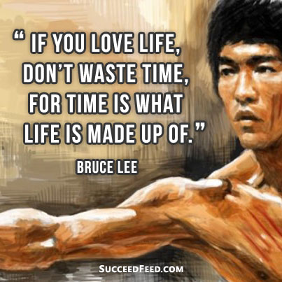 If you love life don't waste time Bruce Lee quote