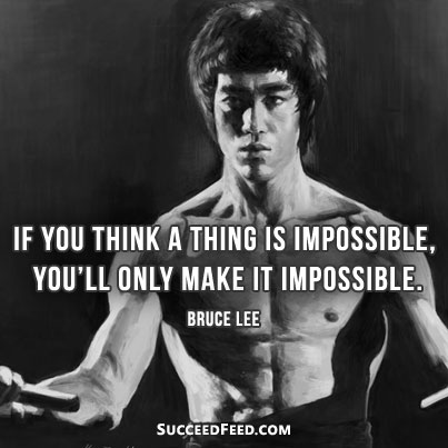 If you think its impossible Bruce Lee quote