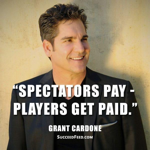 Grant Cardone Quotes - Spectators pay