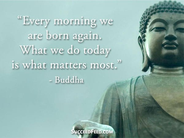Buddha Quotes - Every morning we are born again.