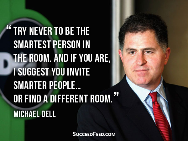 Michael Dell Quotes - try never to be the smartest person in the room.