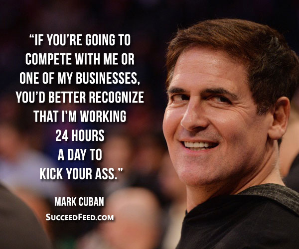 Mark Cuban Quotes - I'm working 24 hours a day to kick your ass