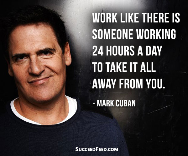 Mark Cuban Quote - Work like there is someone working 24 hours a day to take it all away from you