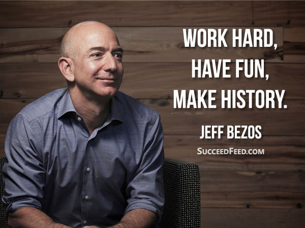 Jeff Bezos Quotes - Work Hard, Have Fun, Make History.