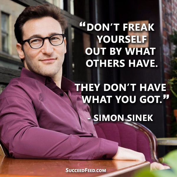 Simon Sinek Quote: Don't freak yourself out by what others have.