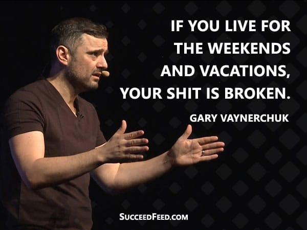 Gary Vaynerchuk Quotes: If you live for the weekends and vacations, your shit is broken.