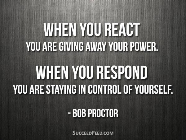 Bob Proctor Quotes - When you react When you respond