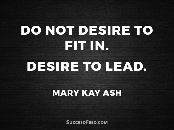 Mary Kay Ash Quotes - Do not desire to fit in. Desire to lead.