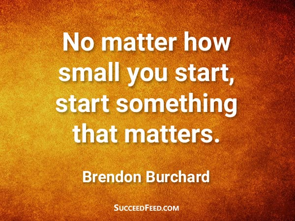Brendon Burchard Quotes - No matter how small you start...