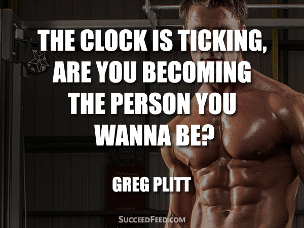 Greg Plitt Quote - The clock is ticking, are you becoming the person you wanna be?