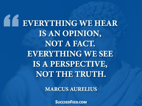 Marcus Aurelius Quotes - Everything we hear is an opinion, not a fact...