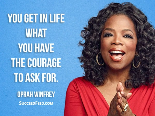 Oprah Winfrey Quotes - You get in life what you have the courage to ask for.